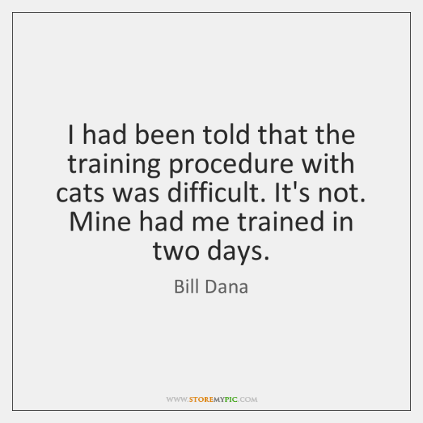 I had been told that the training procedure with cats was difficult. ...