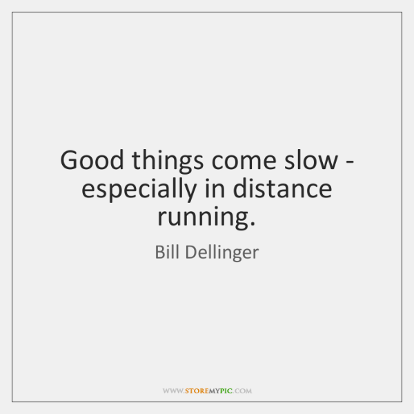 Good things come slow - especially in distance running.