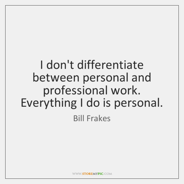 I don't differentiate between personal and professional work. Everything I do is ...