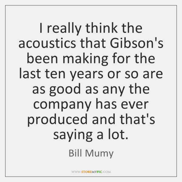 I really think the acoustics that Gibson's been making for the last ...