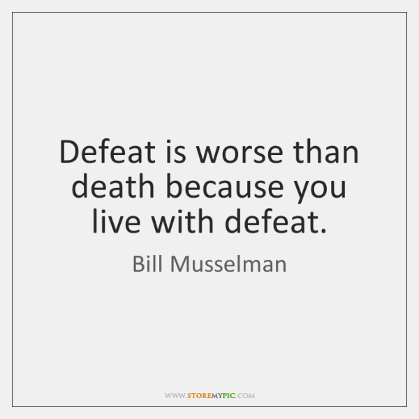 Defeat is worse than death because you live with defeat.