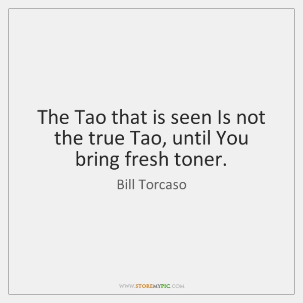 The Tao that is seen Is not the true Tao, until You ...