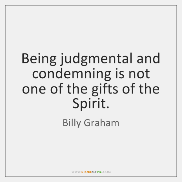 Being judgmental and condemning is not one of the gifts of the ...