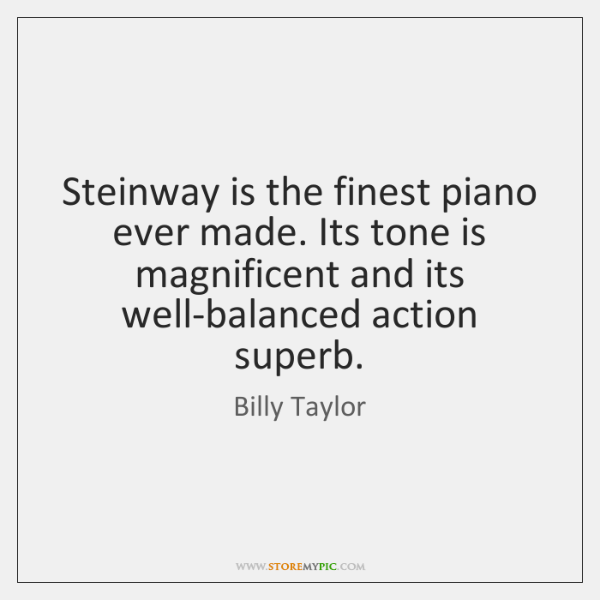 Steinway is the finest piano ever made. Its tone is magnificent and ...