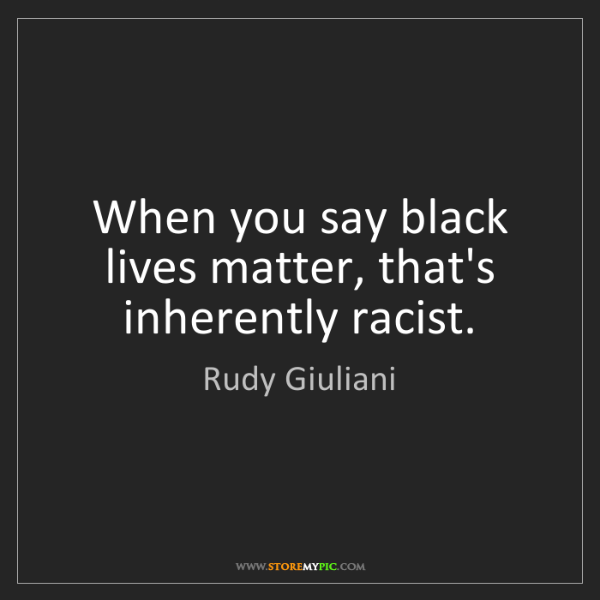 Rudy Giuliani: When you say black lives matter, that's inherently racist.