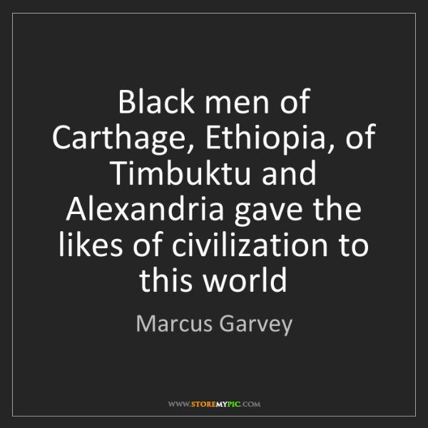 Marcus Garvey: Black men of Carthage, Ethiopia, of Timbuktu and Alexandria...
