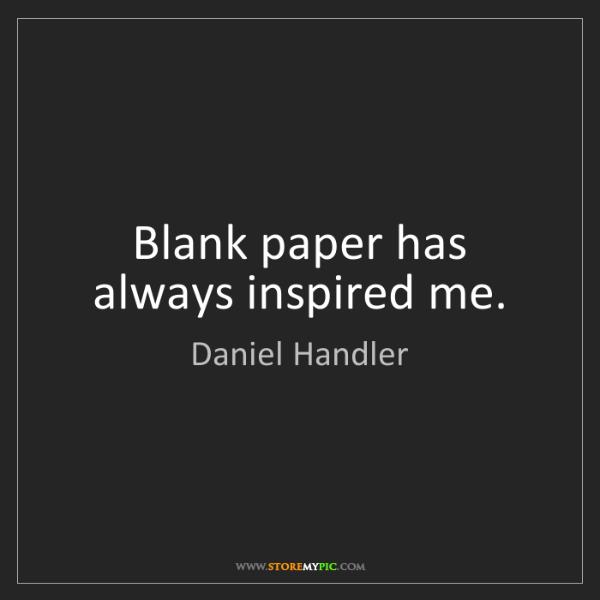 Daniel Handler: Blank paper has always inspired me.