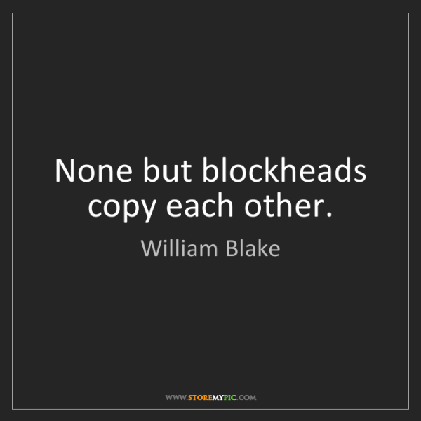 William Blake: None but blockheads copy each other.