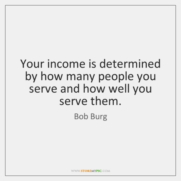 Your income is determined by how many people you serve and how ...