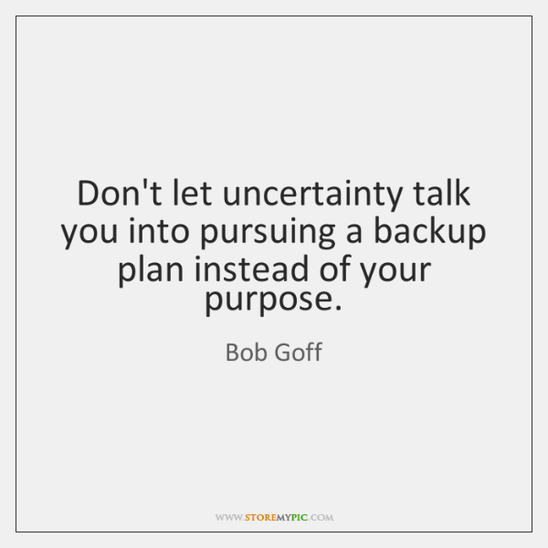 Don't let uncertainty talk you into pursuing a backup plan instead of ...