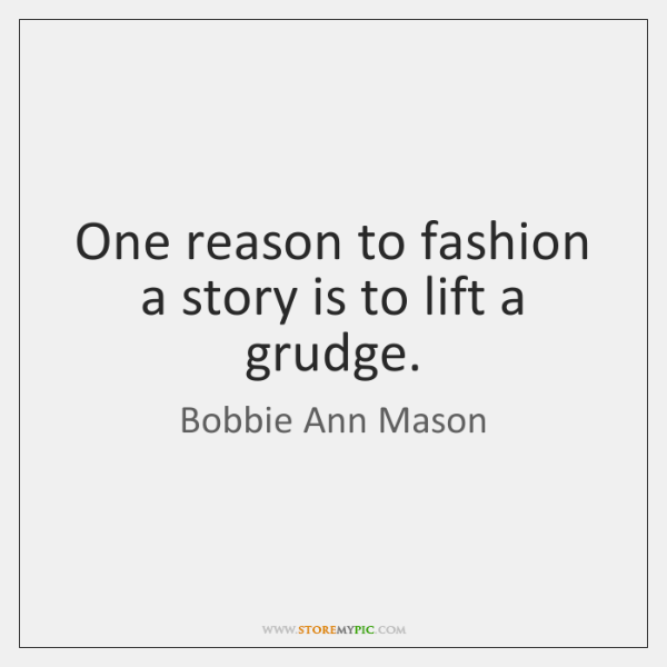 One reason to fashion a story is to lift a grudge.
