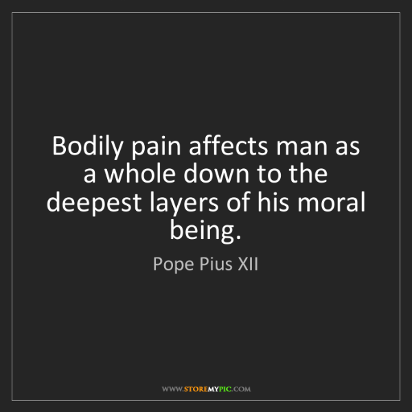Pope Pius XII: Bodily pain affects man as a whole down to the deepest...