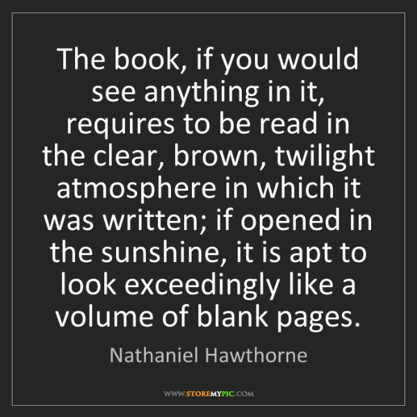 Nathaniel Hawthorne: The book, if you would see anything in it, requires to...