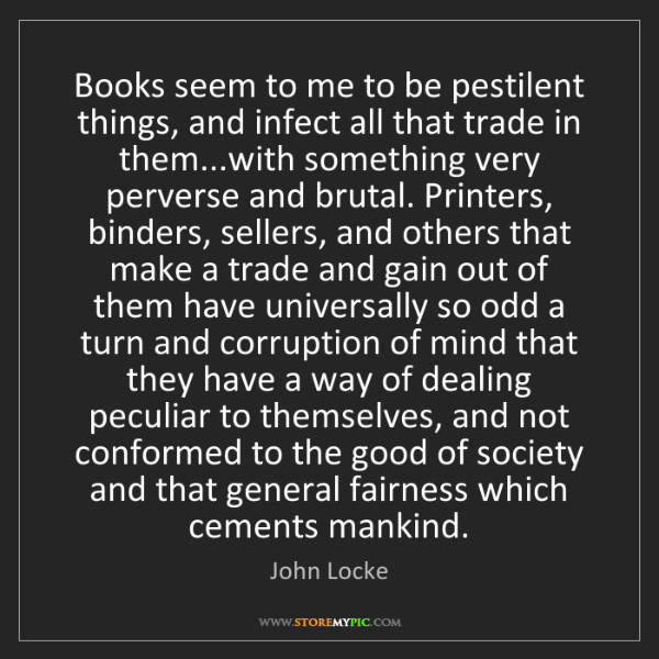 John Locke: Books seem to me to be pestilent things, and infect all...