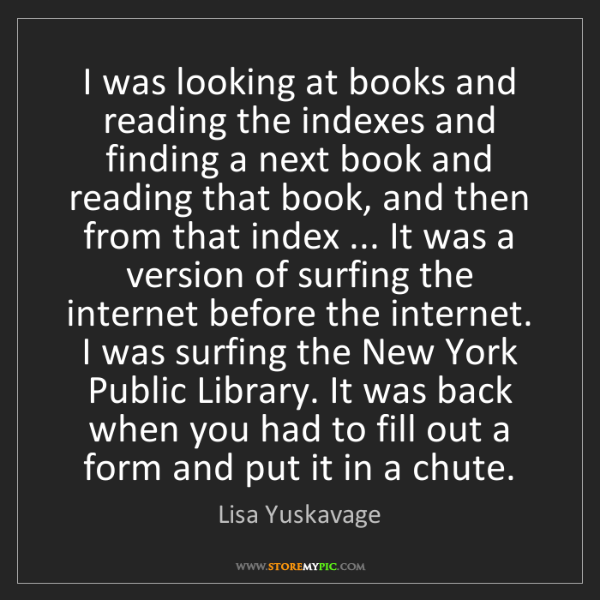 Lisa Yuskavage: I was looking at books and reading the indexes and finding...