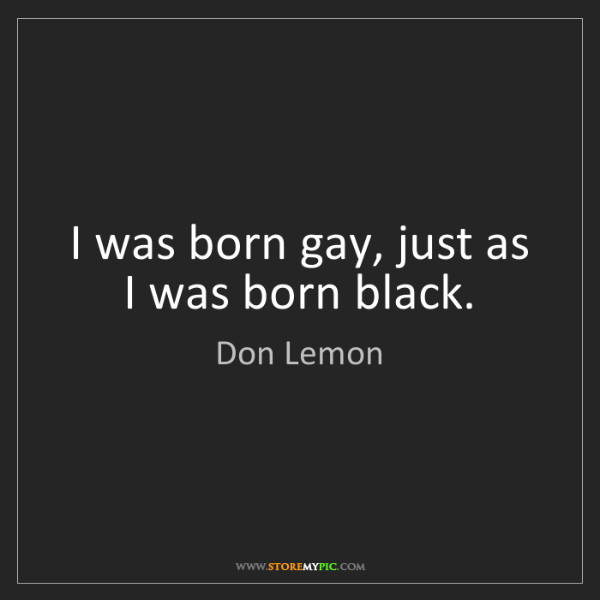 Don Lemon: I was born gay, just as I was born black.