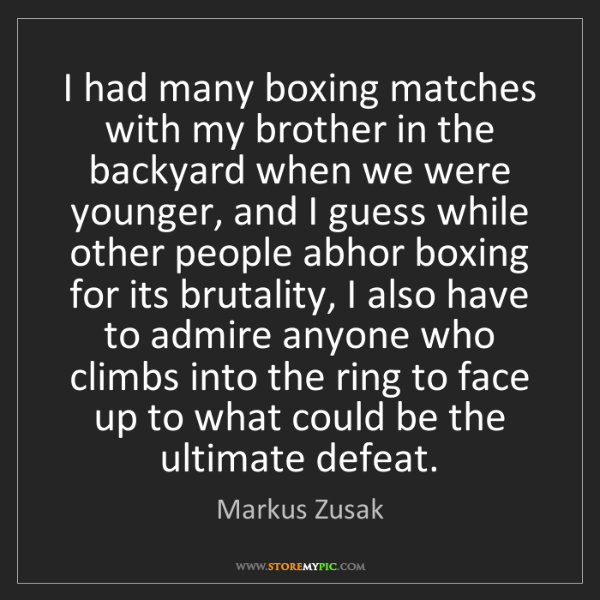 Markus Zusak: I had many boxing matches with my brother in the backyard...