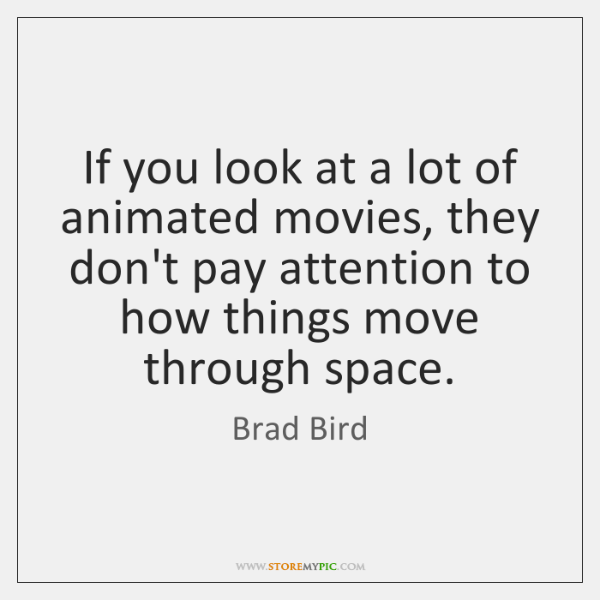 If you look at a lot of animated movies, they don't pay ...