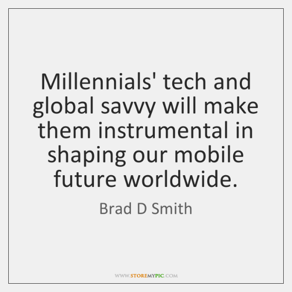 Millennials' tech and global savvy will make them instrumental in shaping our ...