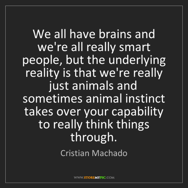 Cristian Machado: We all have brains and we're all really smart people,...