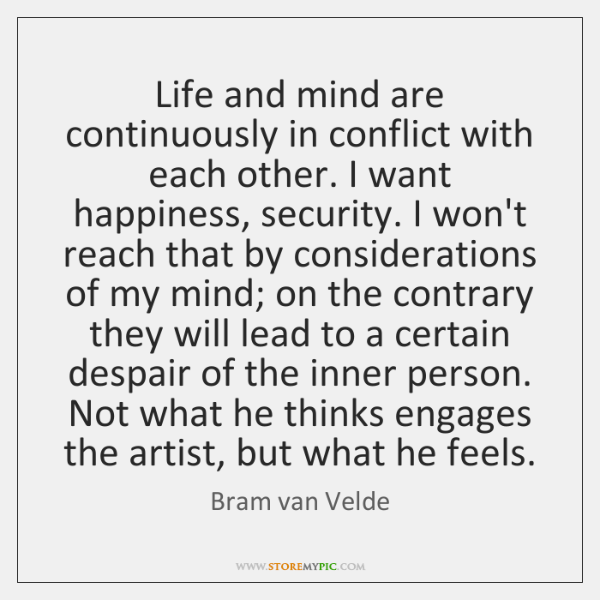 Life and mind are continuously in conflict with each other. I want ...