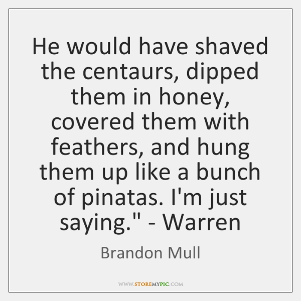 'He would have shaved the centaurs, dipped them in honey, covered them ...