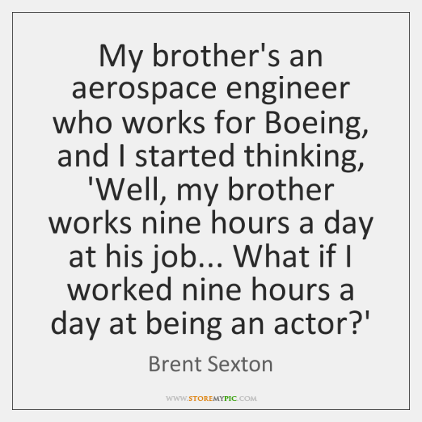 My brother's an aerospace engineer who works for Boeing, and I started ...