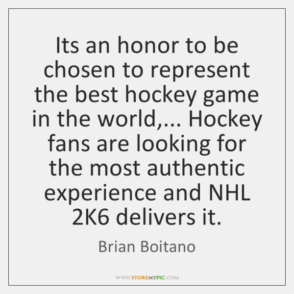 Its an honor to be chosen to represent the best hockey game ...