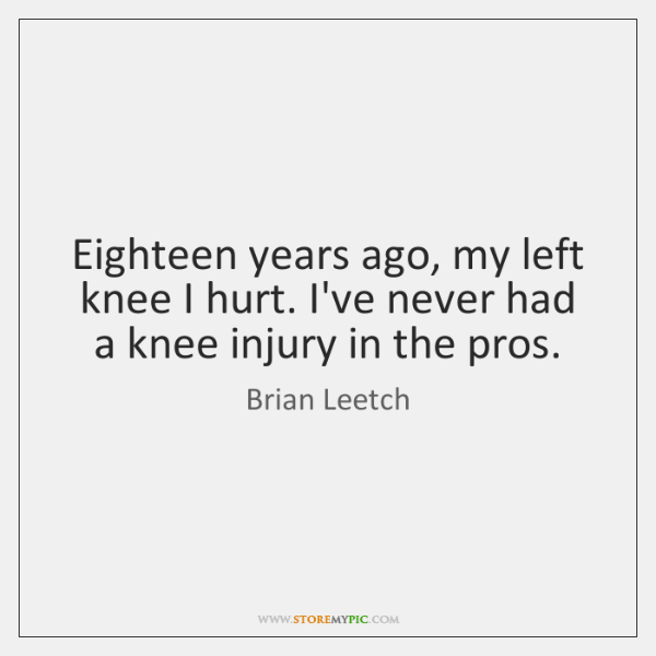 Eighteen years ago, my left knee I hurt. I've never had a ...