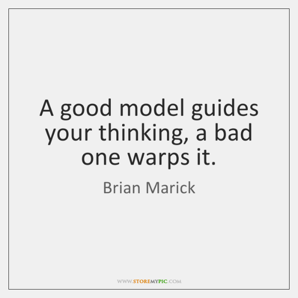 A good model guides your thinking, a bad one warps it.