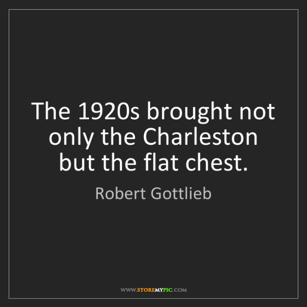 Robert Gottlieb: The 1920s brought not only the Charleston but the flat...