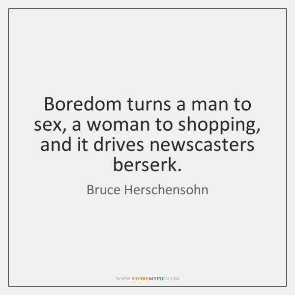 Boredom turns a man to sex, a woman to shopping, and it ...