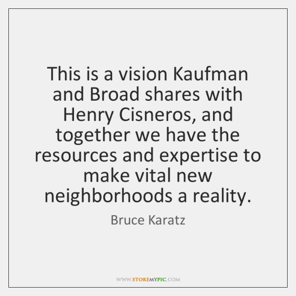 This is a vision Kaufman and Broad shares with Henry Cisneros, and ...