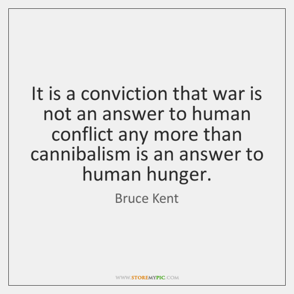 It is a conviction that war is not an answer to human ...