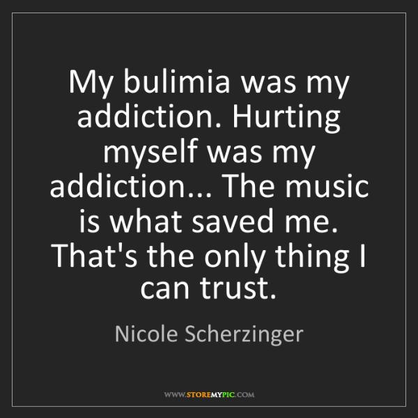 Nicole Scherzinger: My bulimia was my addiction. Hurting myself was my addiction......