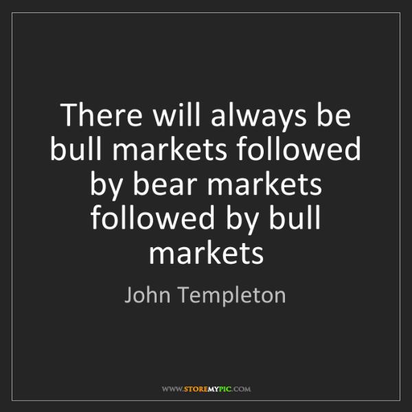 John Templeton: There will always be bull markets followed by bear markets...