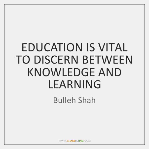 EDUCATION IS VITAL TO DISCERN BETWEEN KNOWLEDGE AND LEARNING
