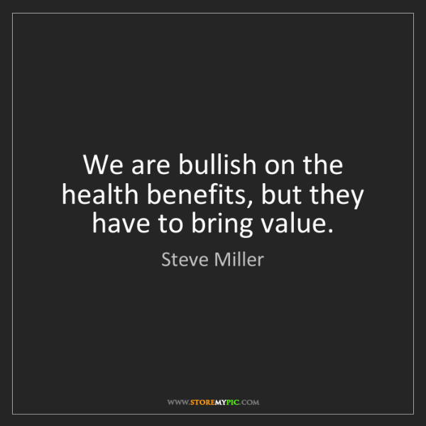 Steve Miller: We are bullish on the health benefits, but they have...
