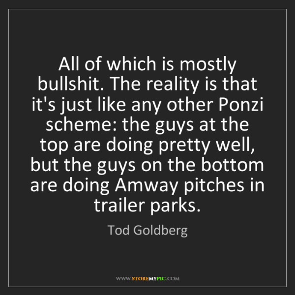 Tod Goldberg: All of which is mostly bullshit. The reality is that...