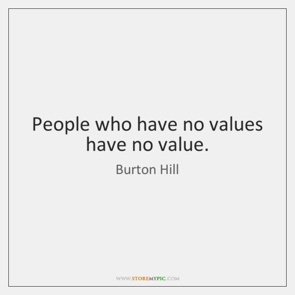 People who have no values have no value.
