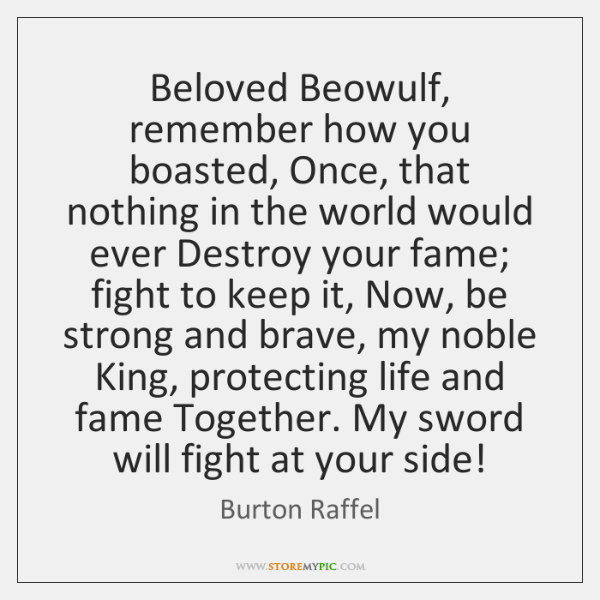 Beloved Beowulf, remember how you boasted, Once, that nothing in the world ...
