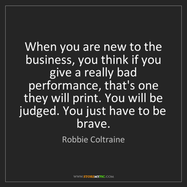 Robbie Coltraine: When you are new to the business, you think if you give...