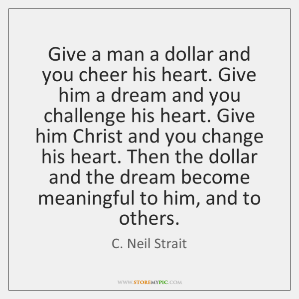 Give a man a dollar and you cheer his heart. Give him ...