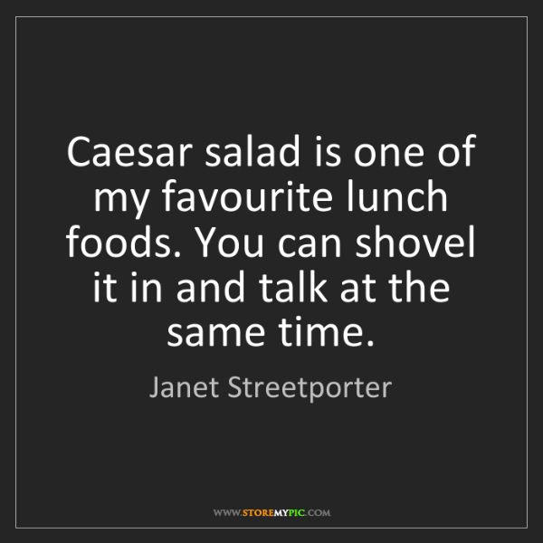 Janet Streetporter: Caesar salad is one of my favourite lunch foods. You...