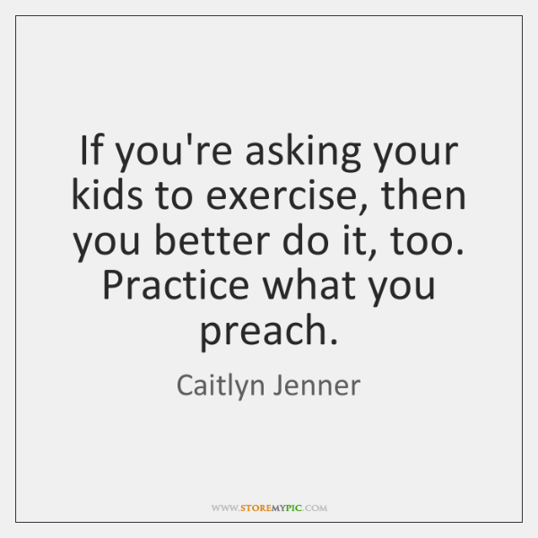 If you're asking your kids to exercise, then you better do it, ...