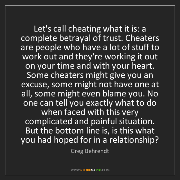 Greg Behrendt: Let's call cheating what it is: a complete betrayal of...