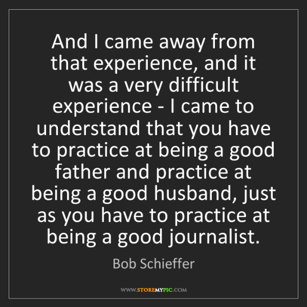Bob Schieffer: And I came away from that experience, and it was a very...