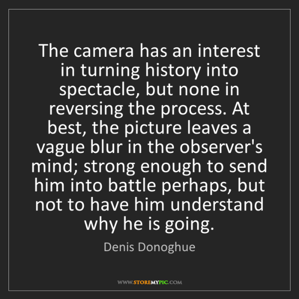 Denis Donoghue: The camera has an interest in turning history into spectacle,...