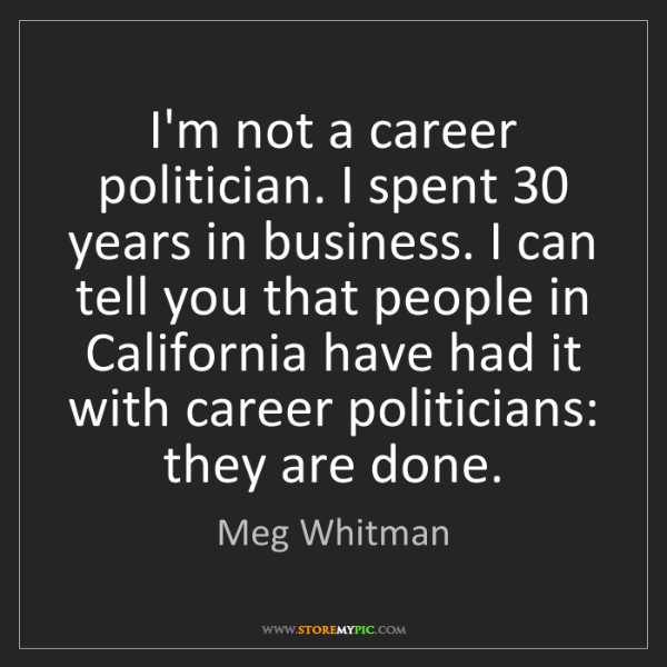 Meg Whitman: I'm not a career politician. I spent 30 years in business....