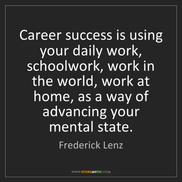 Frederick Lenz: Career success is using your daily work, schoolwork,...